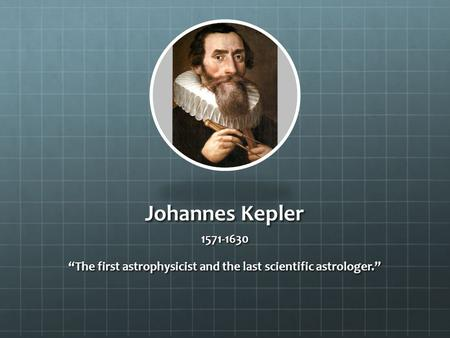"Johannes Kepler 1571-1630 ""The first astrophysicist and the last scientific astrologer."""