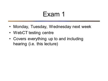 Exam 1 Monday, Tuesday, Wednesday next week WebCT testing centre Covers everything up to and including hearing (i.e. this lecture)