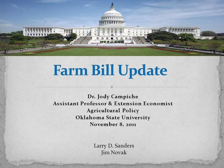 Dr. Jody Campiche Assistant Professor & Extension Economist Agricultural Policy Oklahoma State University November 8, 2011 Larry D. Sanders Jim Novak.