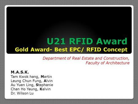 U21 RFID Award Gold Award- Best EPC/ RFID Concept Department of Real Estate and Construction, Faculty of Architecture M.A.S.K. Tam Kwok hang, Martin Leung.