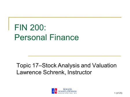 1 (of 25) FIN 200: Personal Finance Topic 17–Stock Analysis and Valuation Lawrence Schrenk, Instructor.