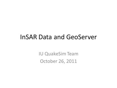 InSAR Data and GeoServer IU QuakeSim Team October 26, 2011.