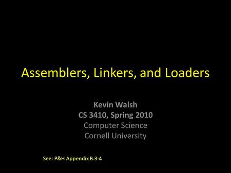 Kevin Walsh CS 3410, Spring 2010 Computer Science Cornell University Assemblers, Linkers, and Loaders See: P&H Appendix B.3-4.