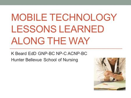 MOBILE TECHNOLOGY LESSONS LEARNED ALONG THE WAY K Beard EdD GNP-BC NP-C ACNP-BC Hunter Bellevue School of Nursing.