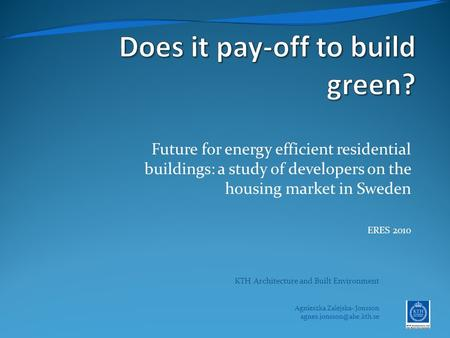 Future for energy efficient residential buildings: a study of developers on the housing market in Sweden ERES 2010 KTH Architecture and Built Environment.