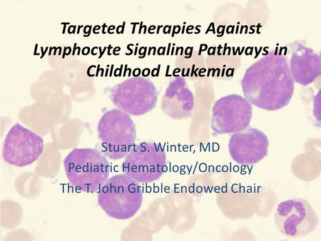 Targeted Therapies Against Lymphocyte Signaling Pathways in Childhood Leukemia Stuart S. Winter, MD Pediatric Hematology/Oncology The T. John Gribble Endowed.