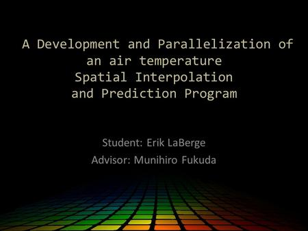 A Development and Parallelization of an air temperature Spatial Interpolation and Prediction Program Student: Erik LaBerge Advisor: Munihiro Fukuda.