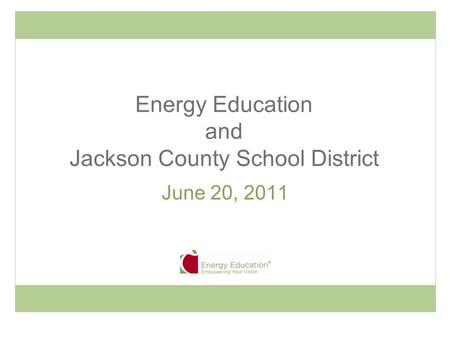 Energy Education and Jackson County School District June 20, 2011.
