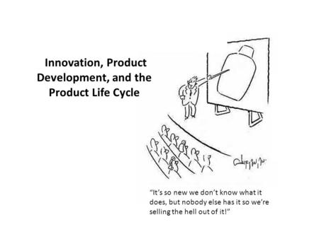 "Innovation, Product Development, and the Product Life Cycle ""It's so new we don't know what it does, but nobody else has it so we're selling the hell out."