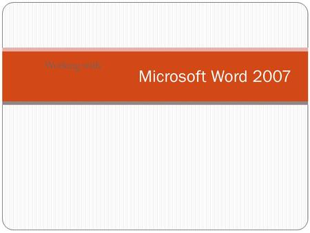Working with Microsoft Word 2007. Word 2007 at a glance Spend more time writing, less time formatting Ribbon instead of File Menu Preformatted Building.