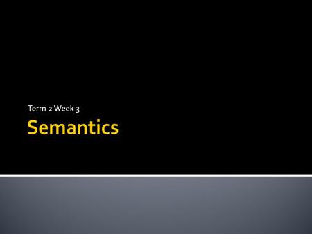 Term 2 Week 3 Semantics.