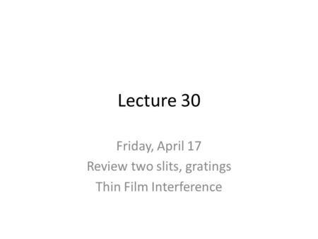 Lecture 30 Friday, April 17 Review two slits, gratings Thin Film Interference.