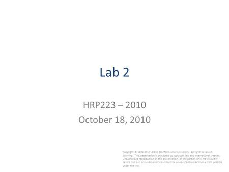 1 Lab 2 HRP223 – 2010 October 18, 2010 Copyright © 1999-2010 Leland Stanford Junior University. All rights reserved. Warning: This presentation is protected.