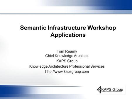 Semantic Infrastructure Workshop Applications Tom Reamy Chief Knowledge Architect KAPS Group Knowledge Architecture Professional Services