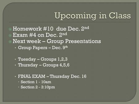  Homework #10 due Dec. 2 nd  Exam #4 on Dec. 2 nd  Next week – Group Presentations Group Papers – Dec. 9 th Tuesday – Groups 1,2,3 Thursday – Groups.