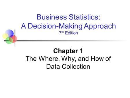 Business Statistics: A Decision-Making Approach 7 th Edition Chapter 1 The Where, Why, and How of Data Collection.