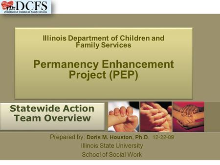 Illinois Department of Children and Family Services Permanency Enhancement Project (PEP) Statewide Action Team Overview Prepared by: Doris M. Houston,