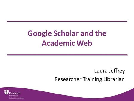 Google Scholar and the Academic Web Laura Jeffrey Researcher Training Librarian.