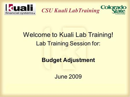 CSU Kuali LabTraining Welcome to Kuali Lab Training! Lab Training Session for: Budget Adjustment June 2009.