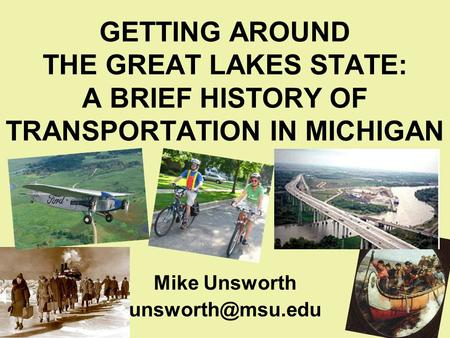 GETTING AROUND THE GREAT LAKES STATE: A BRIEF HISTORY OF TRANSPORTATION IN MICHIGAN Mike Unsworth