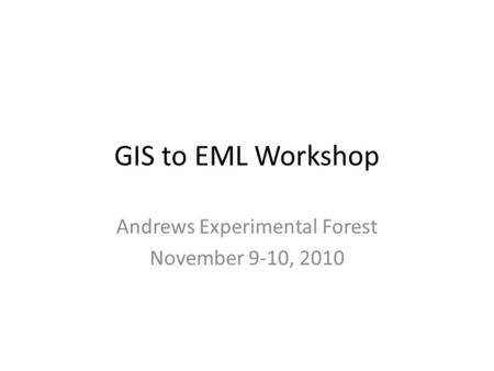GIS to EML Workshop Andrews Experimental Forest November 9-10, 2010.