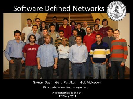 Software Defined Networks Saurav Das Guru Parulkar Nick McKeown With contributions from many others… A Presentation to the OIF 12 th July, 2011.