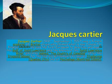 Jacques cartier Jacques Cartier (1491 – September 1, 1557) was a French explorer of Breton origin who claimed what is now Canada for France.[1][2][3][4]
