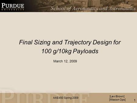 AAE450 Spring 2009 Final Sizing and Trajectory Design for 100 g/10kg Payloads [Levi Brown] [Mission Ops] March 12, 2009 1.