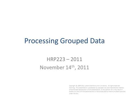 1 Processing Grouped Data HRP223 – 2011 November 14 th, 2011 Copyright © 1999-2011 Leland Stanford Junior University. All rights reserved. Warning: This.