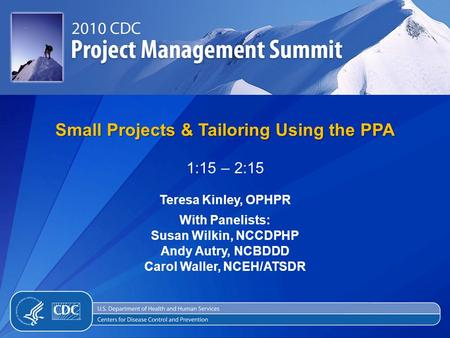 Small Projects & Tailoring Using the PPA 1:15 – 2:15 Teresa Kinley, OPHPR With Panelists: Susan Wilkin, NCCDPHP Andy Autry, NCBDDD Carol Waller, NCEH/ATSDR.