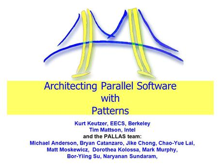 Architecting Parallel Software with Patterns Kurt Keutzer, EECS, Berkeley Tim Mattson, Intel and the PALLAS team: Michael Anderson, Bryan Catanzaro, Jike.