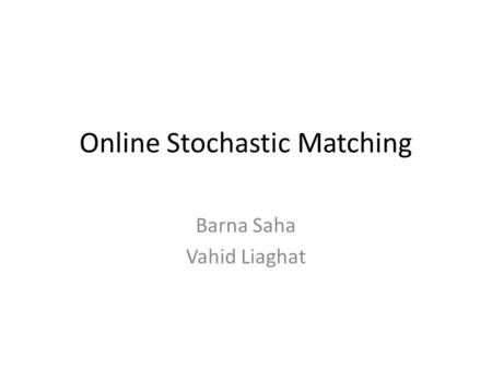 Online Stochastic Matching Barna Saha Vahid Liaghat.