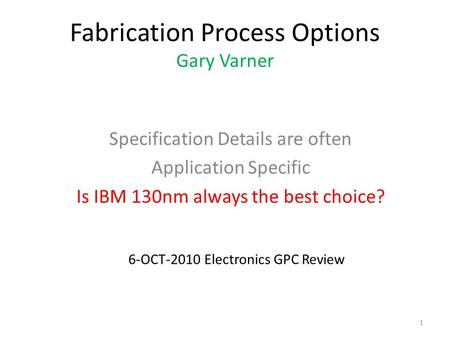 Fabrication Process Options Gary Varner Specification Details are often Application Specific Is IBM 130nm always the best choice? 1 6-OCT-2010 Electronics.