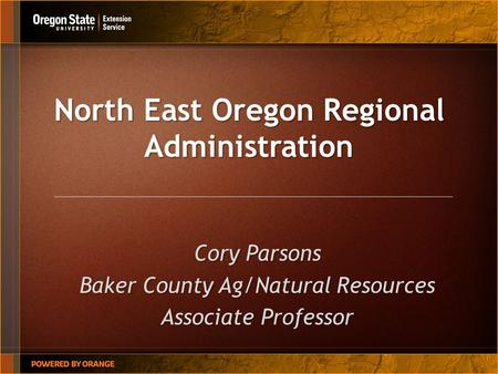 North East Oregon Regional Administration Cory Parsons Baker County Ag/Natural Resources Associate Professor.