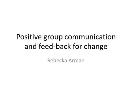 Positive group communication and feed-back for change Rebecka Arman.