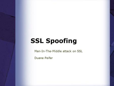 SSL Spoofing Man-In-The-Middle attack on SSL Duane Peifer.