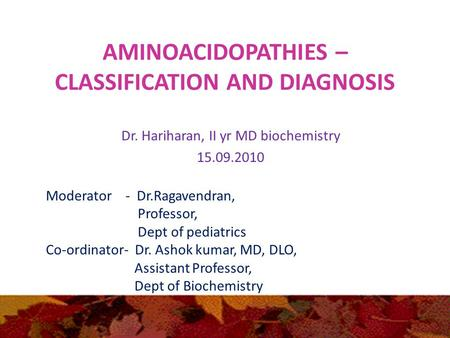 AMINOACIDOPATHIES – CLASSIFICATION AND DIAGNOSIS Dr. Hariharan, II yr MD biochemistry 15.09.2010 Moderator - Dr.Ragavendran, Professor, Dept of pediatrics.