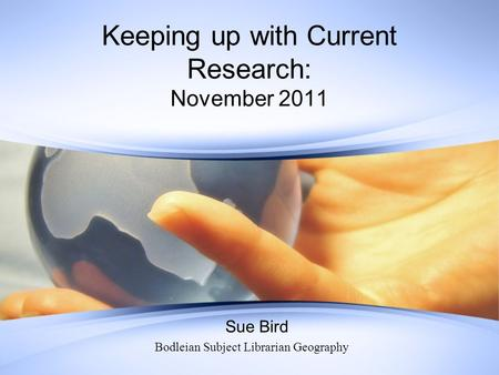 Keeping up with Current Research: November 2011 Sue Bird Bodleian Subject Librarian Geography.