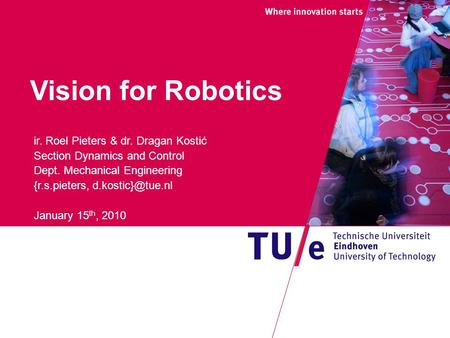 Vision for Robotics ir. Roel Pieters & dr. Dragan Kostić Section Dynamics and Control Dept. Mechanical Engineering {r.s.pieters, January.