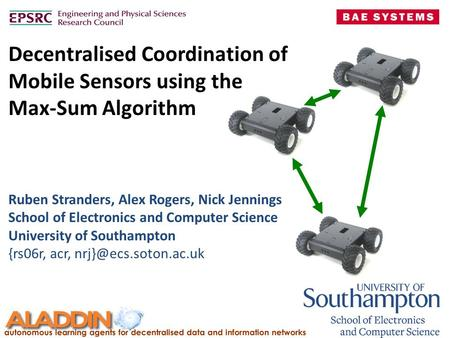 Decentralised Coordination of Mobile Sensors using the Max-Sum Algorithm Ruben Stranders, Alex Rogers, Nick Jennings School of Electronics and Computer.