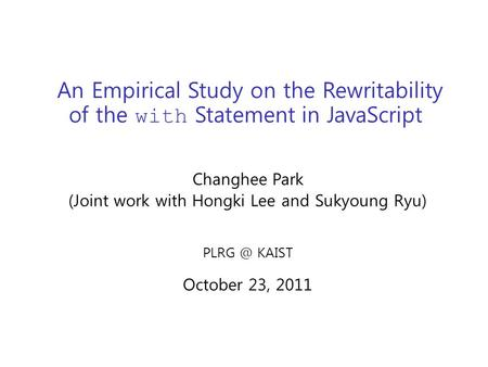An Empirical Study on the Rewritability of the with Statement in JavaScript Changhee Park (Joint work with Hongki Lee and Sukyoung Ryu) KAIST October.