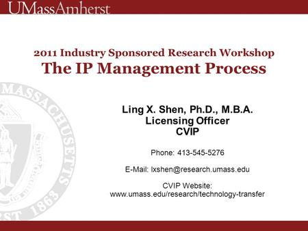 2011 Industry Sponsored Research Workshop The IP Management Process Ling X. Shen, Ph.D., M.B.A. Licensing Officer CVIP Phone: 413-545-5276