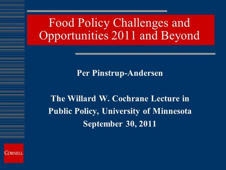 Food Policy Challenges and Opportunities 2011 and Beyond Per Pinstrup-Andersen The Willard W. Cochrane Lecture in Public Policy, University of Minnesota.