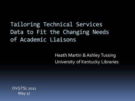 Tailoring Technical Services Data to Fit the Changing Needs of Academic Liaisons Heath Martin & Ashley Tussing University of Kentucky Libraries OVGTSL.