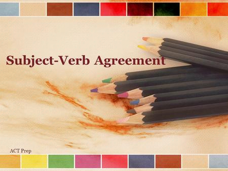 Subject-Verb Agreement ACT Prep. Basic Principle: Singular subjects need singular verbs –My brother is a nutritionist. Plural subjects need plural verbs.