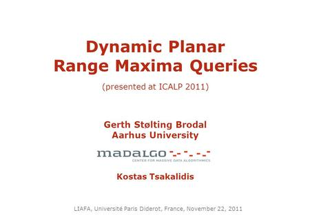 Dynamic Planar Range Maxima Queries (presented at ICALP 2011) Gerth Stølting Brodal Aarhus University Kostas Tsakalidis LIAFA, Université Paris Diderot,