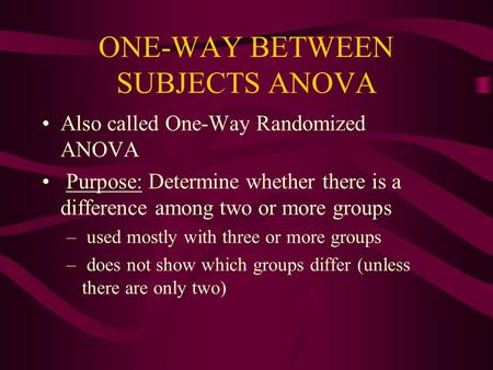 ONE-WAY BETWEEN SUBJECTS ANOVA Also called One-Way Randomized ANOVA Purpose: Determine whether there is a difference among two or more groups – used mostly.