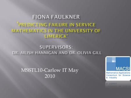 MSSTL10-Carlow IT May 2010.  Setting the scene  Initial phase of research  Aim of presentation  Profiling at risk students  Predicting failure of.