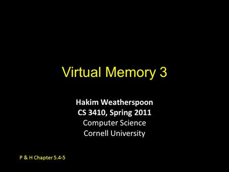 Virtual Memory 3 Hakim Weatherspoon CS 3410, Spring 2011 Computer Science Cornell University P & H Chapter 5.4-5.
