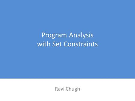 Program Analysis with Set Constraints Ravi Chugh.